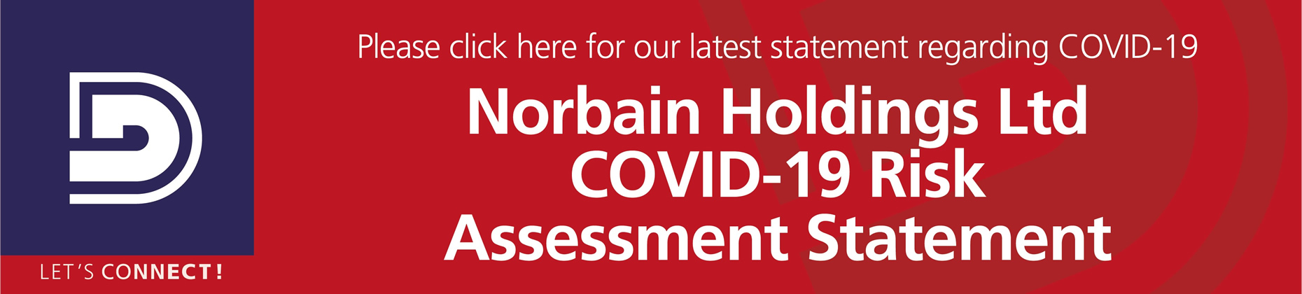 Please click here for our latest statement regarding COVID-19. Norbain Holdings Ltd COVID-19 Risk Assessment Statement